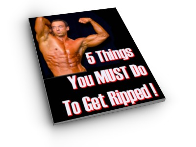 Download Your FREE e-Report 5 Things You Must Do To Get Ripped
